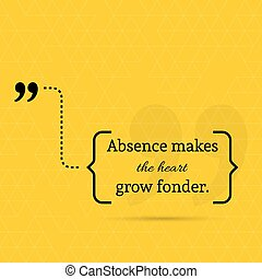 Inspirational quote. Absence makes the heart grow fonder....