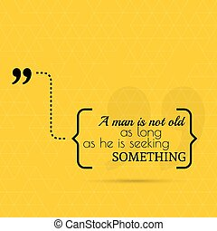 Inspirational quote A man is not old as long as he is...