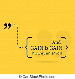 Inspirational quote. And gain is gain, however small. wise...