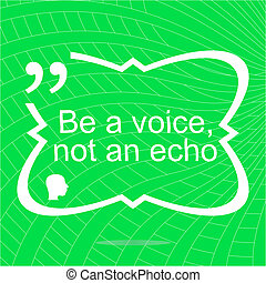 Inspirational motivational quote Be a voice not an echo...