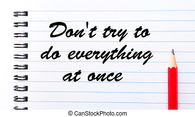 Don't try to do everything at once written on notebook...