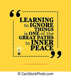 Inspirational motivational quote. Learning to ignore things is one of the great paths to inner peace.