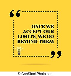 Inspirational motivational quote. Once we accept our limits,...