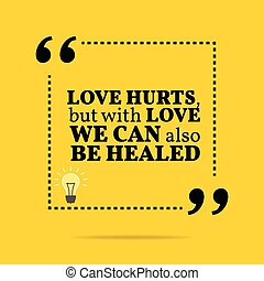 Inspirational motivational quote Love hurts, but with love...