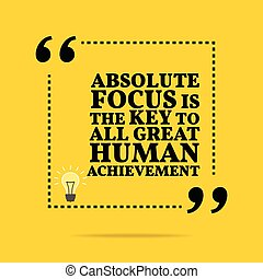 Inspirational motivational quote. Absolute focus is the key to all great human achievement.