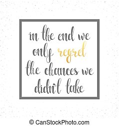 In the end we only regret chances. Motivational calligraphic...