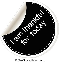 I am thankful for today. Inspirational motivational quote....