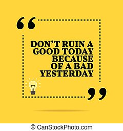 Inspirational motivational quote. Don't ruin a good today...