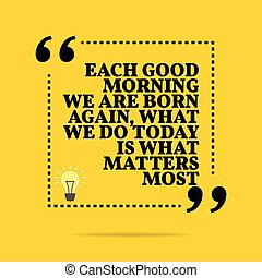 Inspirational motivational quote. Each good morning we are...