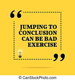 Inspirational motivational quote. Jumping to conclusion can...