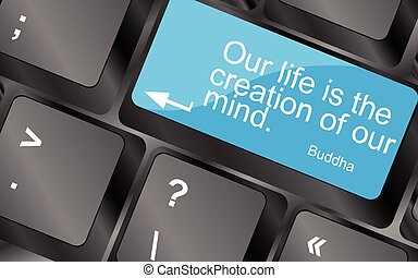 Our life is the creation of our mind. Computer keyboard keys...