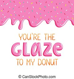 You are the glaze to my donut, lovely card