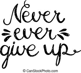 Never ever give up inspiration quotation. Lettering. Hand...
