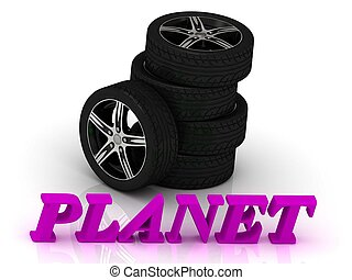 PLANET- bright letters and rims mashine black wheels on a...