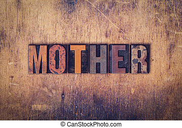 Mother Concept Wooden Letterpress Type - The word Mother...
