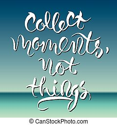 Hand drawn lettering - Collect moments not things - hand...
