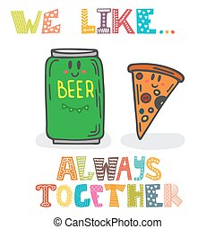 We like Always together Cute characters of beer and pizza...