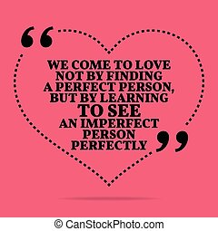 Inspirational love marriage quote. We come to love not by...