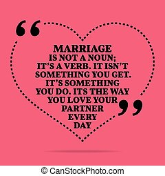 Inspirational love marriage quote Marriage in not a noun;...