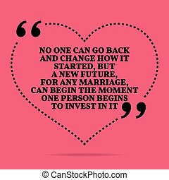 Inspirational love marriage quote. No one can go back and change how it started, but a new future, for any marriage, can begin the moment one person begins to invest in it.