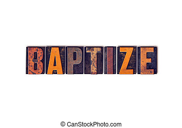 Baptize Concept Isolated Letterpress Type - The word Baptize...