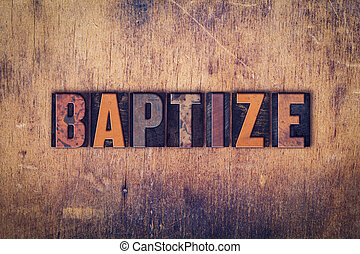Baptize Concept Wooden Letterpress Type - The word Baptize...