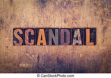 Scandal Concept Wooden Letterpress Type - The word Scandal...