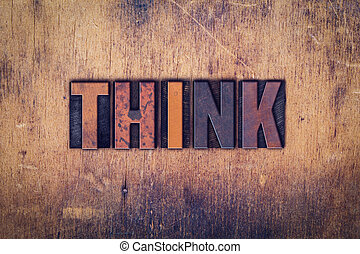 Think Concept Wooden Letterpress Type - The word Think...