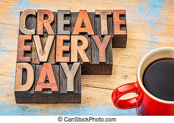 create every day - creativity concept - create every day...