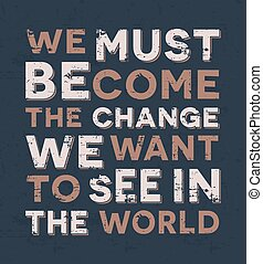 We must become the change we want to see in the world -...