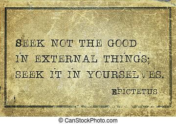 seek it Epic - Seek not the good in external things -...