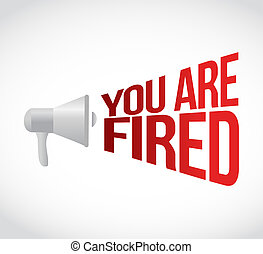 you are fired megaphone message at loud. concept...