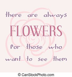Inspiring motivation quote - There are always flowers for...