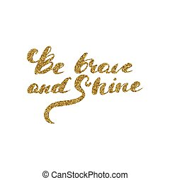 Be brave and shine - hand drawn lettering with gold glitter texture.