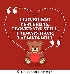 Inspirational love marriage quote. I loved you yesterday, I loved you still, I always have, I always will.