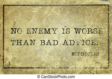 bad advice Soph - No enemy is worse than bad advice -...
