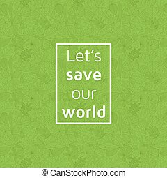 Eco concept. Text lets save our planet in frame. Seamless...