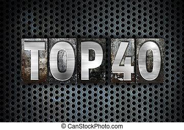 Top 40 Concept Metal Letterpress Type - The word Top 40...