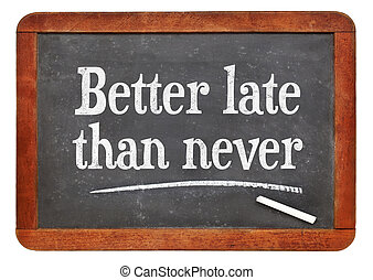 Better late than never proverb - white chalk text on a...