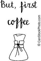 Hand drawn illustration of coffe - But, first coffe Hand...