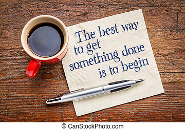 the best way to get something done is to begin -...