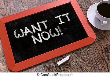 Want it Now Handwritten on Chalkboard. - Want it Now...