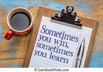 sometimes you win or learn - sometimes you win, sometimes...