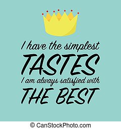 I have the simplest tastes. I am always satisfied with te best. Inspirational quote.