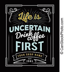 Life is uncertain, drink coffee fir - Typography quotes...