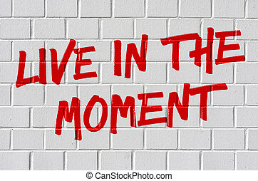 Graffiti on a brick wall - Live in the moment
