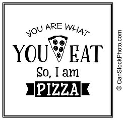 You are what you eat so I am pizza - Quote Typographical Background.