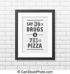 Say no to drugs and yes to pizza  - Quote Typographical Background.