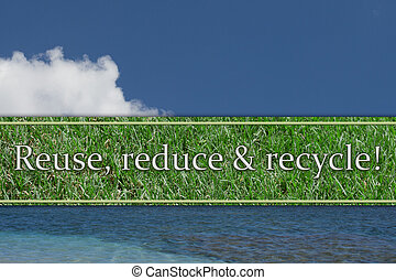 Reuse, reduce and recycle Message, The sky, water and grass...
