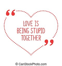 Funny love quote Love is being stupid together Simple trendy...